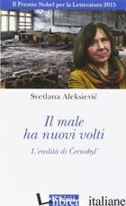 MALE HA NUOVI VOLTI. L'EREDITA' DI CERNOBYL' (IL) - ALEKSIEVIC SVETLANA; FRANCHI A. (CUR.); RAPETTI S. (CUR.)