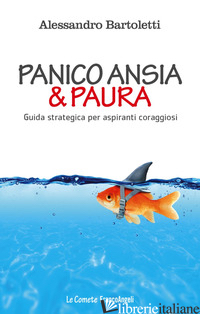 PANICO, ANSIA & PAURA. GUIDA STRATEGICA PER ASPIRANTI CORAGGIOSI - BARTOLETTI ALESSANDRO