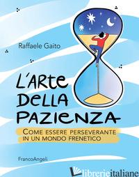 ARTE DELLA PAZIENZA. COME ESSERE PERSEVERANTE IN UN MONDO FRENETICO (L') - GAITO RAFFAELE
