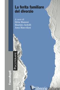 FERITA FAMILIARE DEL DIVORZIO (LA) - MAZZONI S. (CUR.); ANDOLFI M. (CUR.); MASCELLANI A. (CUR.)
