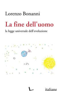 FINE DELL UOMO. LA LEGGE UNIVERSALE DELL'EVOLUZIONE (LA) - BONANNI LORENZO