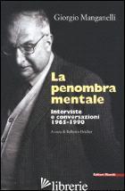 PENOMBRA MENTALE. INTERVISTE E CONVERSAZIONI 1965-1990 (LA) - MANGANELLI GIORGIO; DEIDIER R. (CUR.)