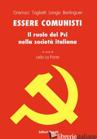 ESSERE COMUNISTI - GRAMSCI ANTONIO; TOGLIATTI PALMIRO; LONGO LUIGI; BERLINGUER ENRICO; LA PORTA L.