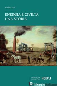 ENERGIA E CIVILTA'. UNA STORIA - SMIL VACLAV