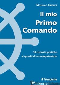 MIO PRIMO COMANDO. 10 RISPOSTE PRATICHE AI QUESITI DI UN NEOPATENTATO (IL) - CAIMMI MASSIMO