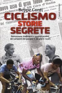 CICLISMO. STORIE SEGRETE. RETROSCENA, TRADIMENTI E ACCORDI PROIBITI DEI CAMPIONI - CONTI BEPPE