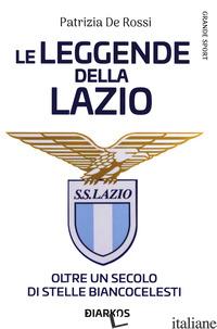 LEGGENDE DELLA LAZIO. OLTRE UN SECOLO DI STELLE BIANCOCELESTI (LA) - DE ROSSI PATRIZIA