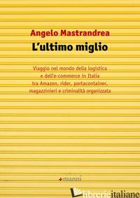 ULTIMO MIGLIO. VIAGGIO NEL MONDO DELLA LOGISTICA E DELL'E-COMMERCE IN ITALIA TRA - MASTRANDREA ANGELO