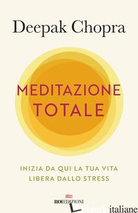 MEDITAZIONE TOTALE. INIZIA DA QUI LA TUA VITA LIBERA DALLO STRESS - CHOPRA DEEPAK