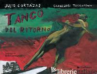 TANGO DEL RITORNO. EDIZ. A COLORI - CORTAZAR JULIO; TOCCAFONDO GIANLUIGI