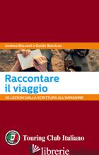 RACCONTARE IL VIAGGIO. 30 LEZIONI DALLA SCRITTURA ALL'IMMAGINE - BOCCONI ANDREA; BOSTICCO GUIDO