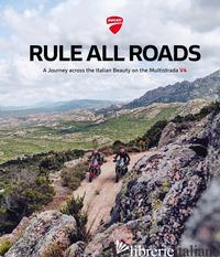 DUCATI. RULE ALL ROADS. A JOURNEY ACROSS THE ITALIAN BEAUTY ON THE MULTISTRADA V - AA.VV.