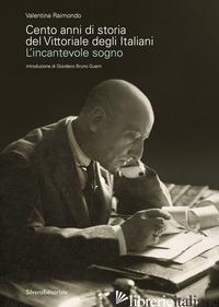 CENTO ANNI DI STORIA DEL VITTORIALE DEGLI ITALIANI. L'INCANTEVOLE SOGNO - RAIMONDO VALENTINA