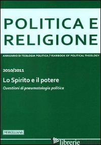 POLITICA E RELIGIONE. 2010-2011: LO SPIRITO E IL POTERE. QUESTIONI DI PNEUMATOLO - NICOLETTI M. (CUR.)