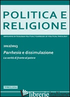 POLITICA E RELIGIONE. 2013: PARRHESIA E DISSIMULAZIONE. LA VERITA' DI FRONTE AL  - NICOLETTI M. (CUR.)
