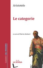 CATEGORIE (LE) - ARISTOTELE; ANTISERI D. (CUR.)