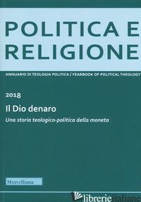 POLITICA E RELIGIONE 2018: IL DIO DENARO. UNA STORIA TEOLOGICO-POLITICA DELLA MO - NICOLETTI M. (CUR.); EVANGELISTI P. (CUR.)