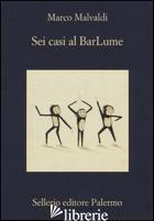 SEI CASI AL BARLUME - MALVALDI MARCO