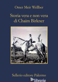 STORIA VERA E NON VERA DI CHAIM BIRKNER - WELLBER OMER MEIR