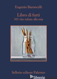 LIBRO DI FURTI. 301 VITE RUBATE ALLA MIA - BARONCELLI EUGENIO