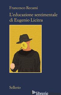 EDUCAZIONE SENTIMENTALE DI EUGENIO LICITRA (L') - RECAMI FRANCESCO