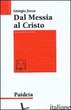 DAL MESSIA AL CRISTO. LE ORIGINI DELLA CRISTOLOGIA - JOSSA GIORGIO