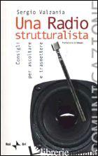 RADIO STRUTTURALISTA. CONSIGLI PER ASCOLTARE E TRASMETTERE (UNA) - VALZANIA SERGIO