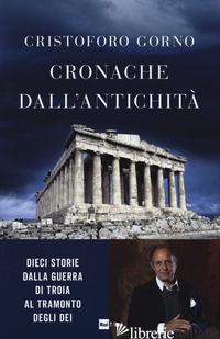 CRONACHE DALL'ANTICHITA'. DIECI STORIE DALLA GUERRA DI TROIA AL TRAMONTO DEGLI D - GORNO CRISTOFORO