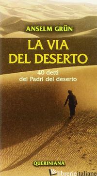 VIA DEL DESERTO. 40 DETTI DEI PADRI DEL DESERTO (LA) - GRUN ANSELM
