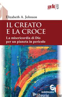 CREATO E LA CROCE. LA MISERICORDIA DI DIO PER UN PIANETA IN PERICOLO-CREATION AN - JOHNSON ELIZABETH A.