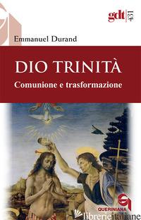 DIO TRINITA'. COMUNIONE E TRASFORMAZIONE - DURAND EMMANUEL