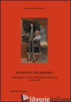 AL SERVIZIO DEL PRINCIPE. DIPLOMAZIA E CORTE NEL DUCATO DI MANTOVA 1665-1708 - BIANCHI ALESSANDRO