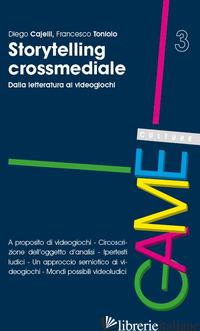 STORYTELLING CROSSMEDIALE. DALLA LETTERATURA AI VIDEOGIOCHI - CAJELLI DIEGO; TONIOLO FRANCESCO