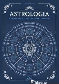 ASTROLOGIA. MANUALE PRATICO PER TRACCIARE L'OROSCOPO - MELLUSO GISELLA