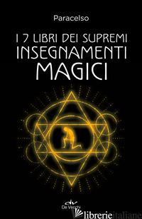 7 LIBRI DEI SUPREMI INSEGNAMENTI MAGICI. NUOVA EDIZ. (I) - PARACELSO