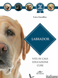 LABRADOR. VITA IN CASA, EDUCAZIONE, CURE. NUOVA EDIZ. - GINOULHIAC LUISA