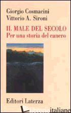 MALE DEL SECOLO. PER UNA STORIA DEL CANCRO (IL) - COSMACINI GIORGIO; SIRONI VITTORIO A.