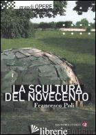 SCULTURA DEL NOVECENTO. EDIZ. ILLUSTRATA (LA) - POLI FRANCESCO