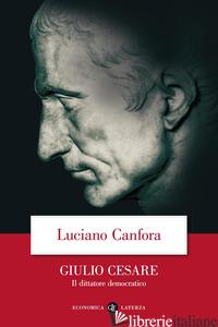 GIULIO CESARE. IL DITTATORE DEMOCRATICO - CANFORA LUCIANO
