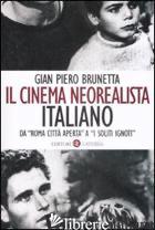 CINEMA NEOREALISTA ITALIANO DA «ROMA CITTA' APERTA» A «I SOLITI IGNOTI» (IL) - BRUNETTA GIAN PIERO
