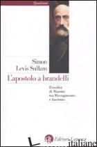 APOSTOLO A BRANDELLI. L'EREDITA' DI MAZZINI TRA RISORGIMENTO E FASCISMO (L') - SULLAM SIMON LEVIS
