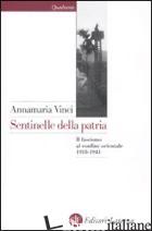 SENTINELLE DELLA PATRIA. IL FASCISMO AL CONFINE ORIENTALE 1918-1941 - VINCI ANNAMARIA
