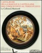 CAPOLAVORI DELLA MAIOLICA CASTELLANA DAL '500 AL TERZO FUOCO. LA COLLEZIONE MATR - FIOCCO C. (CUR.); GHERARDI G. (CUR.); MATRICARDI G. (CUR.)