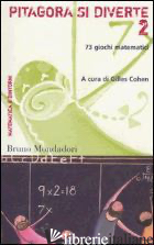 PITAGORA SI DIVERTE. 73 GIOCHI MATEMATICI. VOL. 2 - COHEN G. (CUR.)