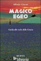 MAGICO EGEO. GUIDA ALLE ISOLE DELLA GRECIA - GIACON ALFREDO