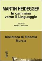 IN CAMMINO VERSO IL LINGUAGGIO - HEIDEGGER MARTIN; CARACCIOLO A. (CUR.)