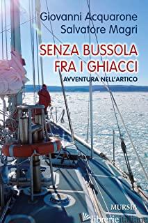 SENZA BUSSOLA FRA I GHIACCI. AVVENTURA NELL'ARTICO - ACQUARONE GIOVANNI; MAGRI SALVATORE