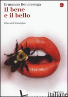 BENE E IL BELLO. ETICA DELL'IMMAGINE (IL) - BENCIVENGA ERMANNO