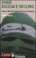 JIHAD. ASCESA E DECLINO. STORIA DEL FONDAMENTALISMO ISLAMICO - KEPEL GILLES