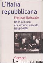 ITALIA REPUBBLICANA. DALLO SVILUPPO ALLE RIFORME MANCATE (1945-2008) (L') - BARBAGALLO FRANCESCO